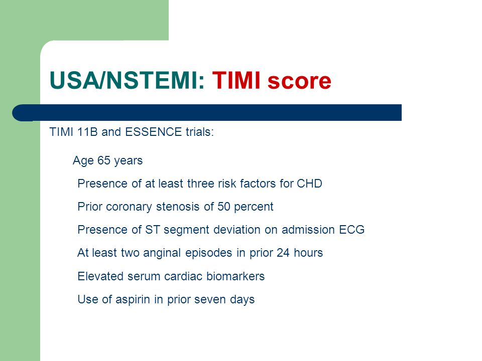 USA/NSTEMI: TIMI score TIMI 11B and ESSENCE trials: Age 65 years Presence of at least three risk factors for CHD Prior coronary stenosis of 50 percent Presence of ST segment deviation on admission ECG At least two anginal episodes in prior 24 hours Elevated serum cardiac biomarkers Use of aspirin in prior seven days