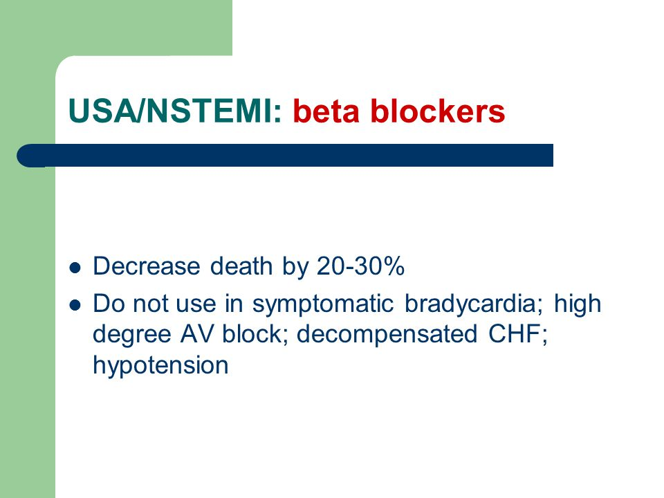 USA/NSTEMI: beta blockers Decrease death by 20-30% Do not use in symptomatic bradycardia; high degree AV block; decompensated CHF; hypotension
