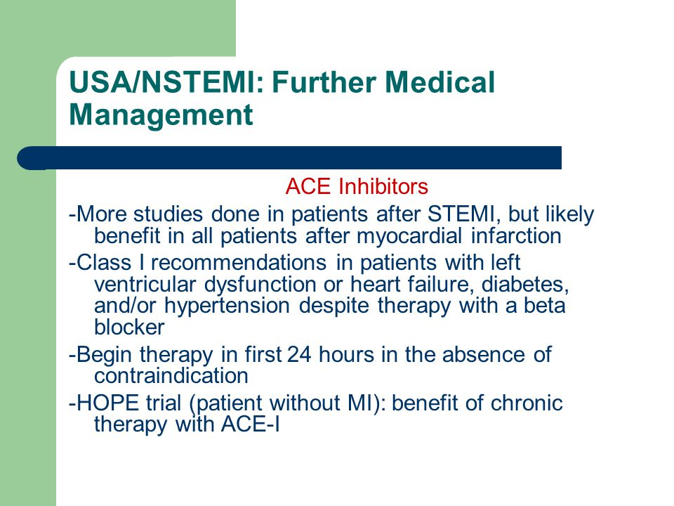 USA/NSTEMI: Further Medical Management ACE Inhibitors -More studies done in patients after STEMI, but likely benefit in all patients after myocardial infarction -Class I recommendations in patients with left ventricular dysfunction or heart failure, diabetes, and/or hypertension despite therapy with a beta blocker -Begin therapy in first 24 hours in the absence of contraindication -HOPE trial (patient without MI): benefit of chronic therapy with ACE-I