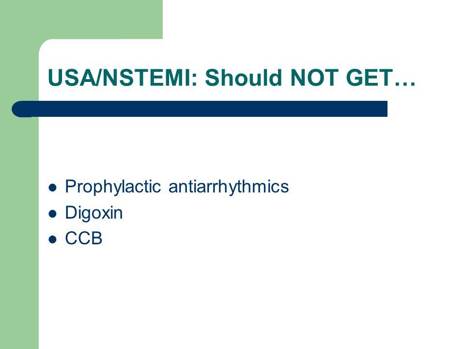USA/NSTEMI: Should NOT GET… Prophylactic antiarrhythmics Digoxin CCB