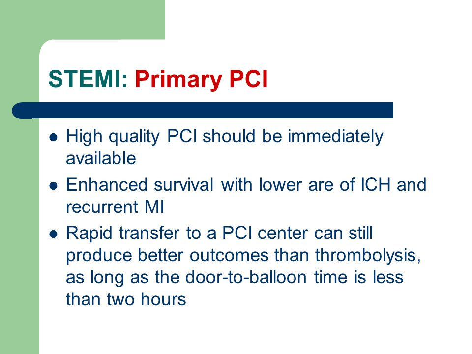 STEMI: Primary PCI High quality PCI should be immediately available Enhanced survival with lower are of ICH and recurrent MI Rapid transfer to a PCI center can still produce better outcomes than thrombolysis, as long as the door-to-balloon time is less than two hours