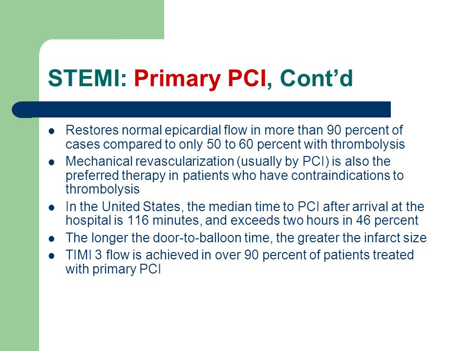 STEMI: Primary PCI, Cont'd Restores normal epicardial flow in more than 90 percent of cases compared to only 50 to 60 percent with thrombolysis Mechanical revascularization (usually by PCI) is also the preferred therapy in patients who have contraindications to thrombolysis In the United States, the median time to PCI after arrival at the hospital is 116 minutes, and exceeds two hours in 46 percent The longer the door-to-balloon time, the greater the infarct size TIMI 3 flow is achieved in over 90 percent of patients treated with primary PCI