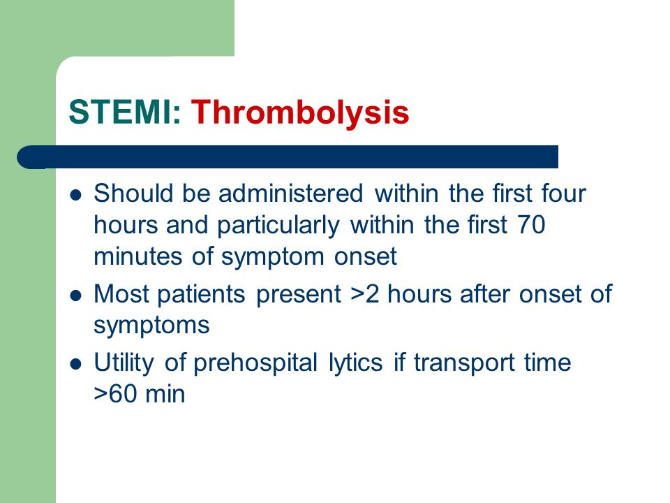 STEMI: Thrombolysis Should be administered within the first four hours and particularly within the first 70 minutes of symptom onset Most patients present >2 hours after onset of symptoms Utility of prehospital lytics if transport time >60 min