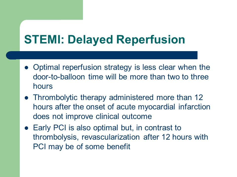 STEMI: Delayed Reperfusion Optimal reperfusion strategy is less clear when the door-to-balloon time will be more than two to three hours Thrombolytic therapy administered more than 12 hours after the onset of acute myocardial infarction does not improve clinical outcome Early PCI is also optimal but, in contrast to thrombolysis, revascularization after 12 hours with PCI may be of some benefit