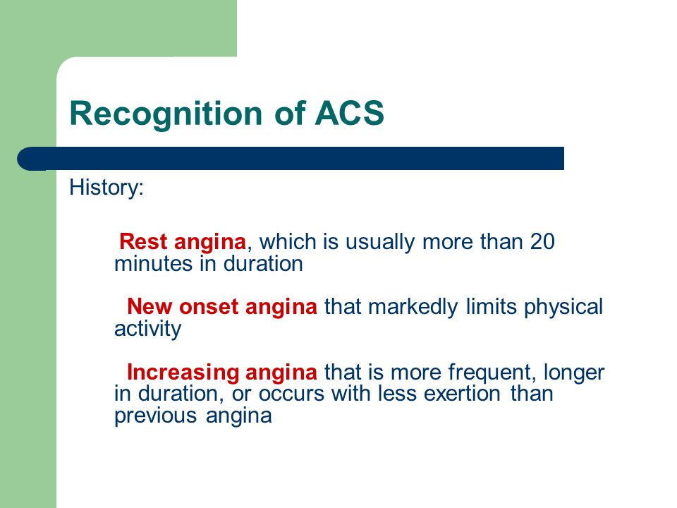 Recognition of ACS History: Rest angina, which is usually more than 20 minutes in duration New onset angina that markedly limits physical activity Increasing angina that is more frequent, longer in duration, or occurs with less exertion than previous angina