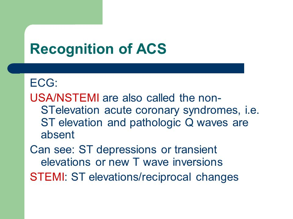 Recognition of ACS ECG: USA/NSTEMI are also called the non- STelevation acute coronary syndromes, i.e.