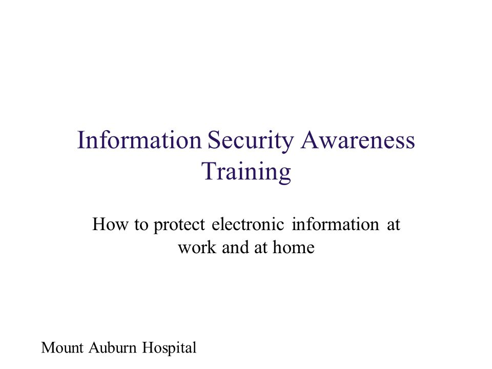 Mount Auburn Hospital Information Security Awareness Training How to protect electronic information at work and at home