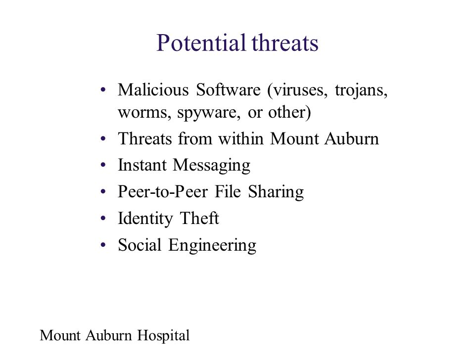 Mount Auburn Hospital Potential threats Malicious Software (viruses, trojans, worms, spyware, or other) Threats from within Mount Auburn Instant Messa