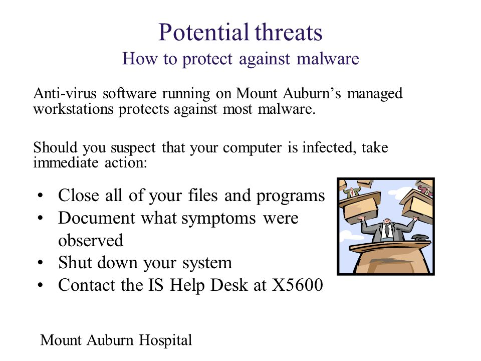 Mount Auburn Hospital Potential threats How to protect against malware Anti-virus software running on Mount Auburn's managed workstations protects aga