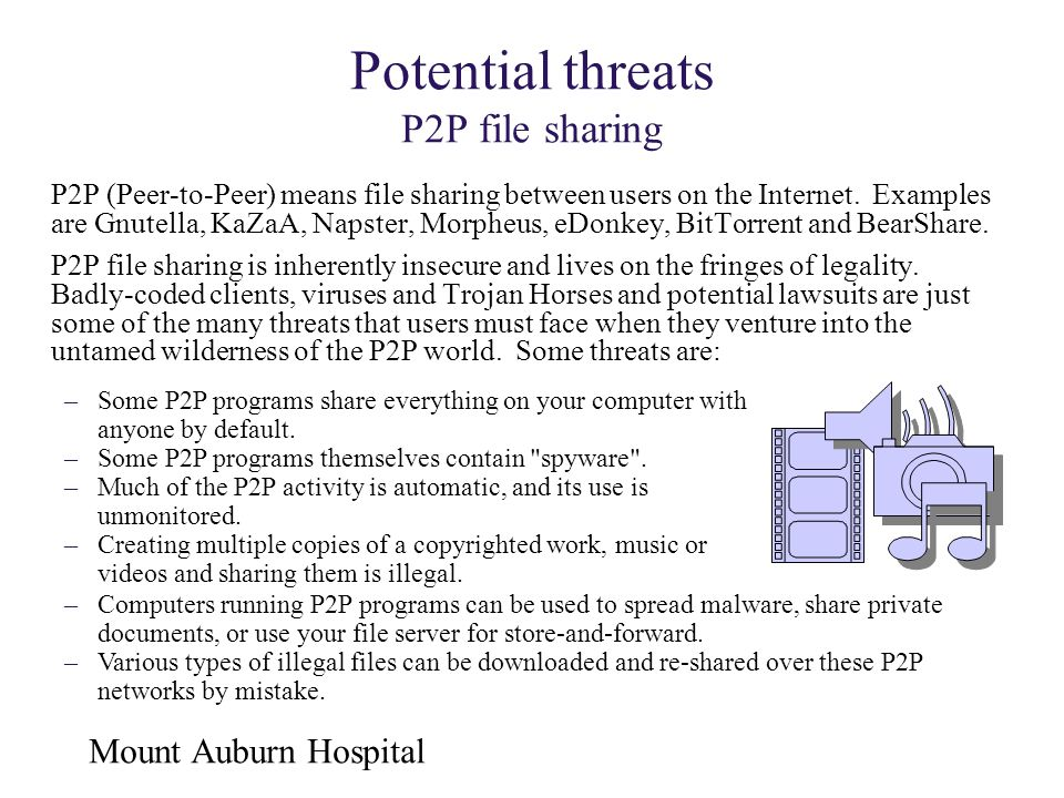 Mount Auburn Hospital Potential threats P2P file sharing P2P (Peer-to-Peer) means file sharing between users on the Internet. Examples are Gnutella, K