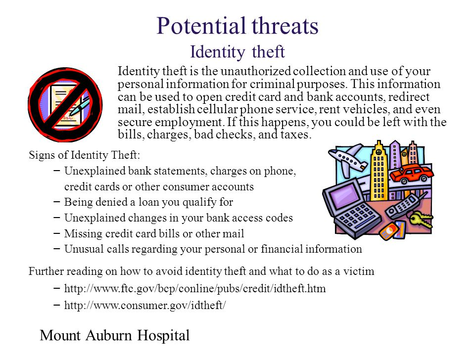 Mount Auburn Hospital Potential threats Identity theft Signs of Identity Theft: − Unexplained bank statements, charges on phone, credit cards or other