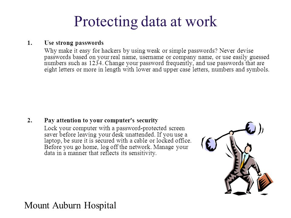 Mount Auburn Hospital Protecting data at work 1.Use strong passwords Why make it easy for hackers by using weak or simple passwords? Never devise pass