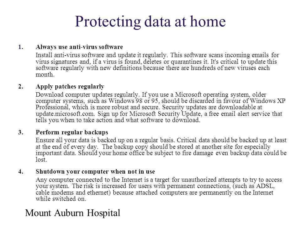 Mount Auburn Hospital Protecting data at home 1.Always use anti-virus software Install anti-virus software and update it regularly. This software scan
