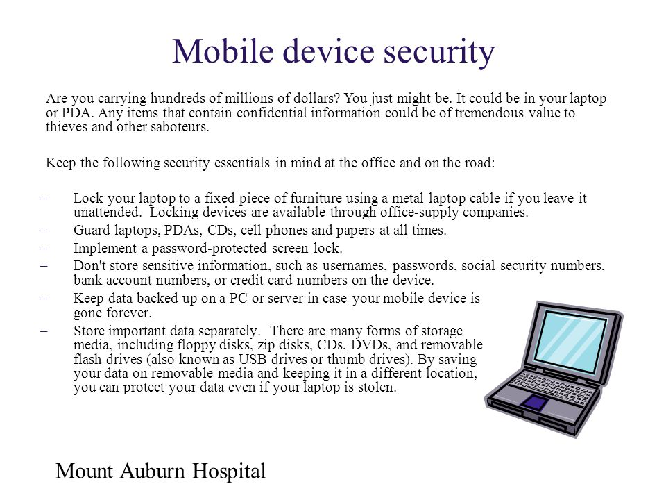 Mount Auburn Hospital Mobile device security –Keep data backed up on a PC or server in case your mobile device is gone forever. –Store important data