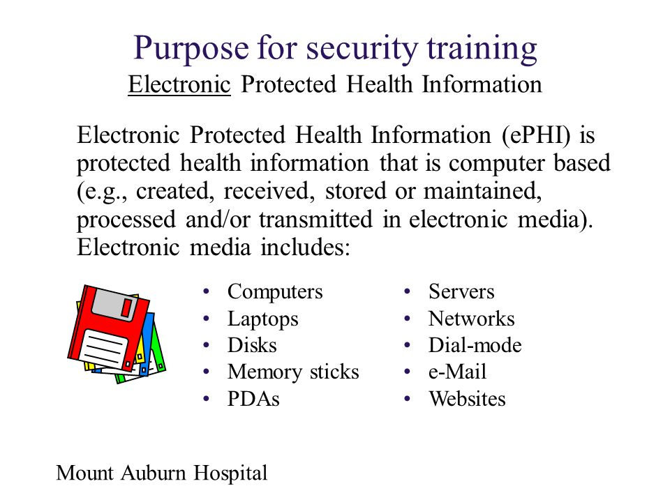 Mount Auburn Hospital Purpose for security training Electronic Protected Health Information Electronic Protected Health Information (ePHI) is protecte