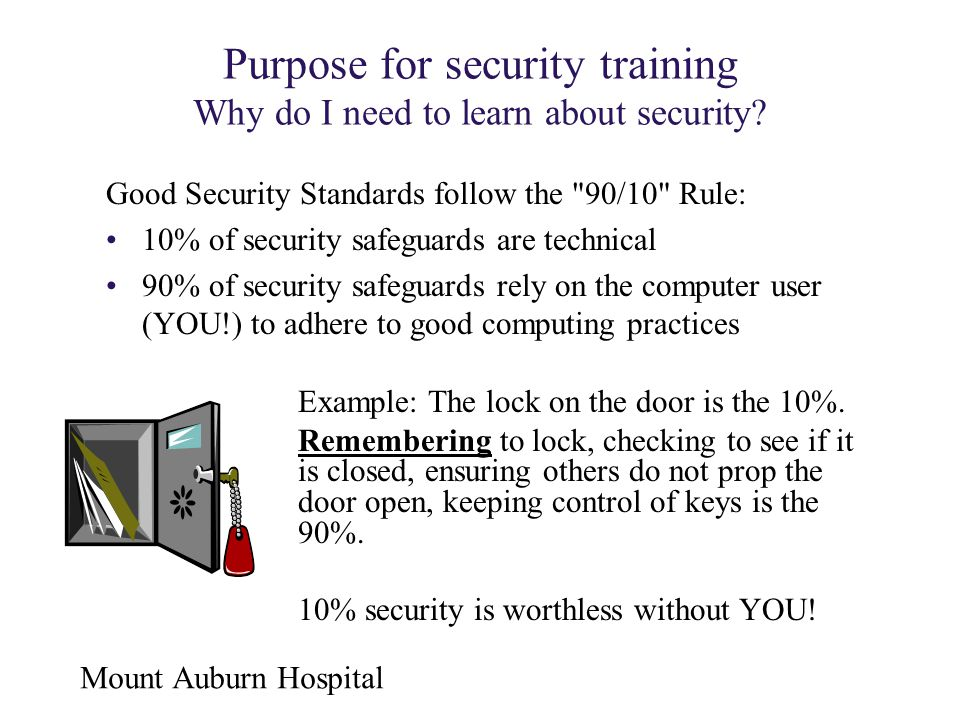 Mount Auburn Hospital Purpose for security training Why do I need to learn about security? Example: The lock on the door is the 10%. Remembering to lo
