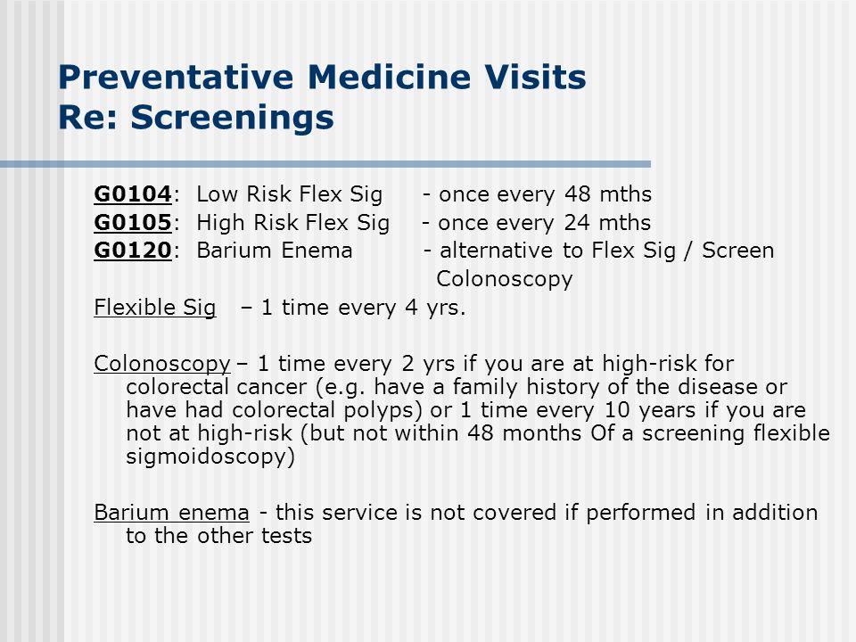 Preventative Medicine Visits Re: Screenings G0104: Low Risk Flex Sig - once every 48 mths G0105: High Risk Flex Sig - once every 24 mths G0120: Barium
