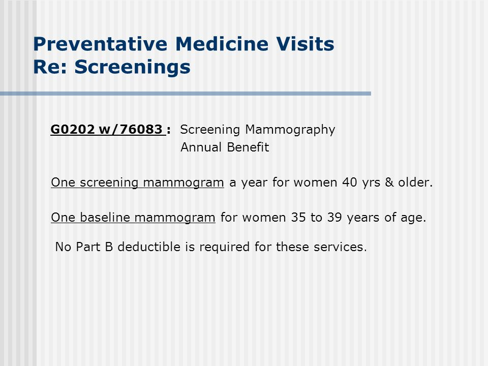 Preventative Medicine Visits Re: Screenings G0202 w/76083 : Screening Mammography Annual Benefit One screening mammogram a year for women 40 yrs & old