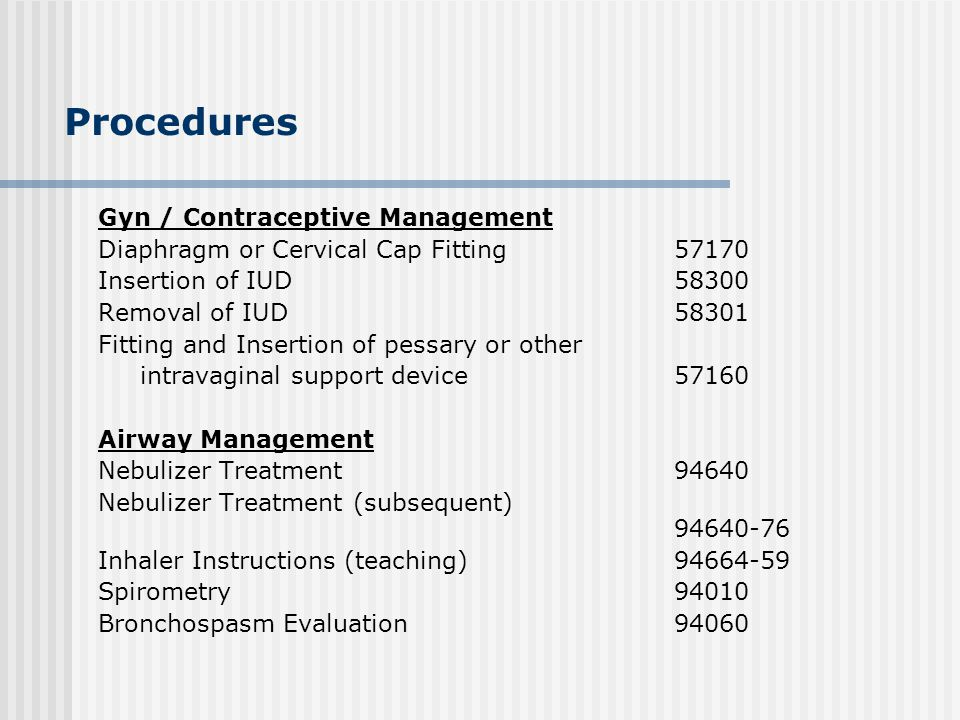 Procedures Gyn / Contraceptive Management Diaphragm or Cervical Cap Fitting57170 Insertion of IUD58300 Removal of IUD58301 Fitting and Insertion of pe