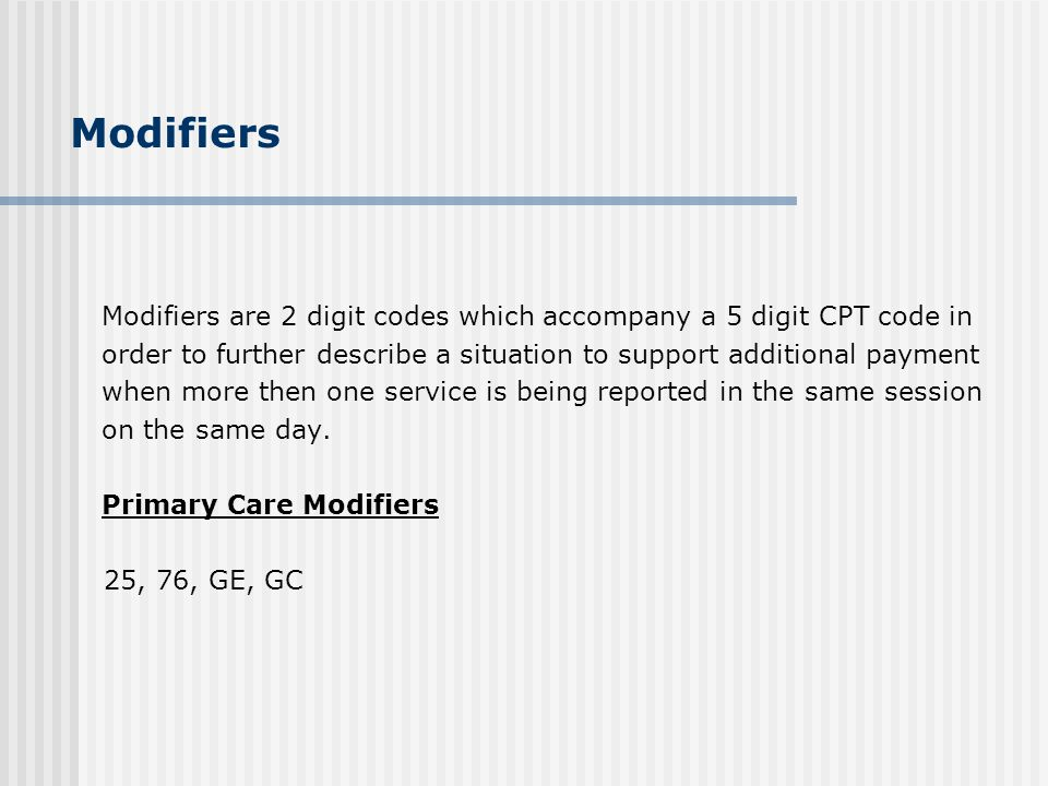 Modifiers Modifiers are 2 digit codes which accompany a 5 digit CPT code in order to further describe a situation to support additional payment when m
