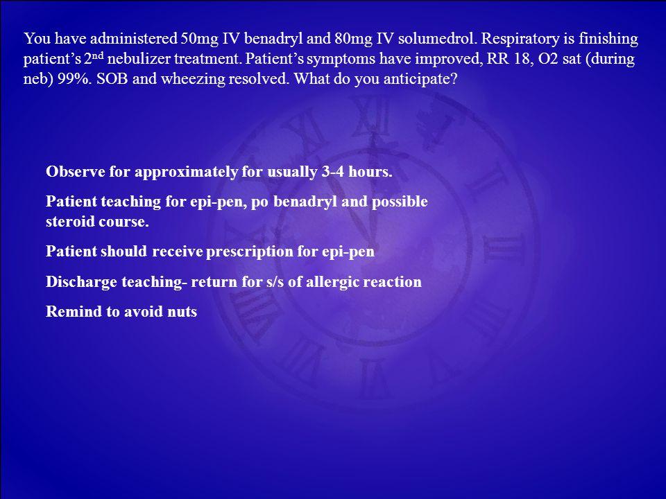 You have administered 50mg IV benadryl and 80mg IV solumedrol.