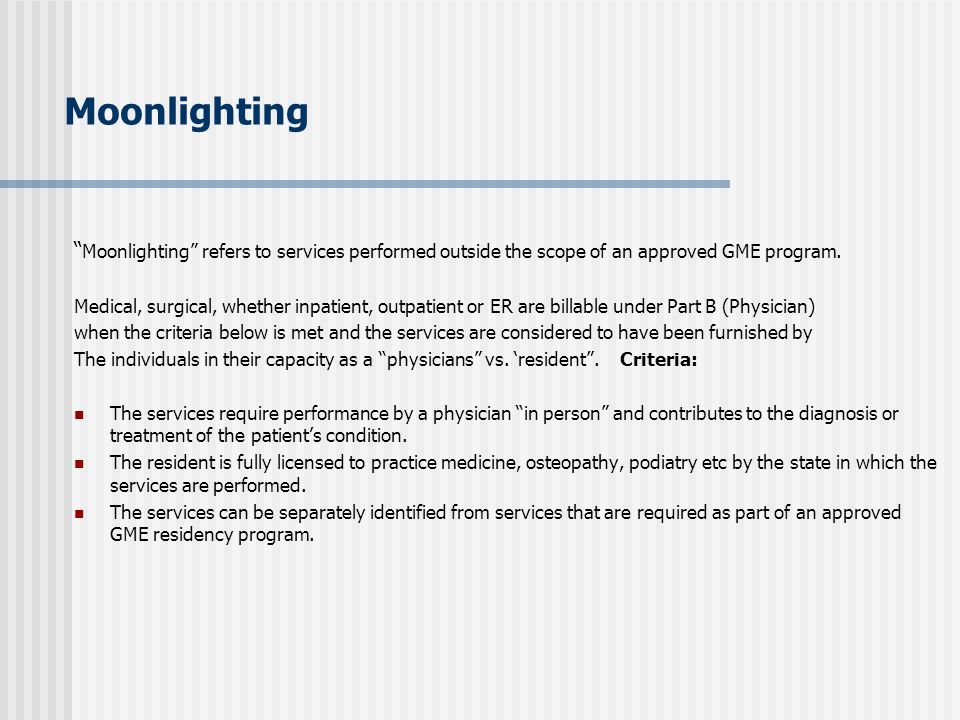 "Moonlighting "" Moonlighting"" refers to services performed outside the scope of an approved GME program. Medical, surgical, whether inpatient, outpatie"