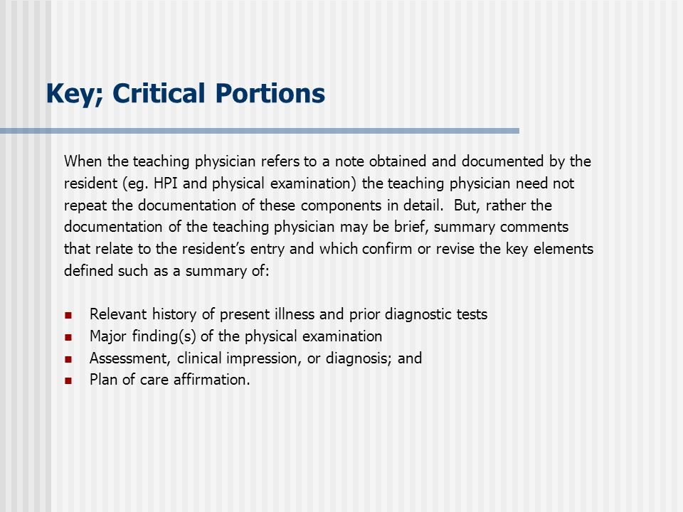 Key; Critical Portions When the teaching physician refers to a note obtained and documented by the resident (eg. HPI and physical examination) the tea