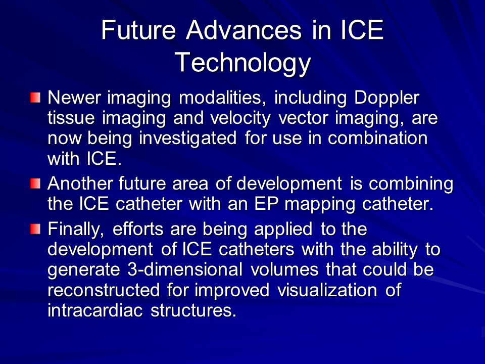 Future Advances in ICE Technology Newer imaging modalities, including Doppler tissue imaging and velocity vector imaging, are now being investigated f