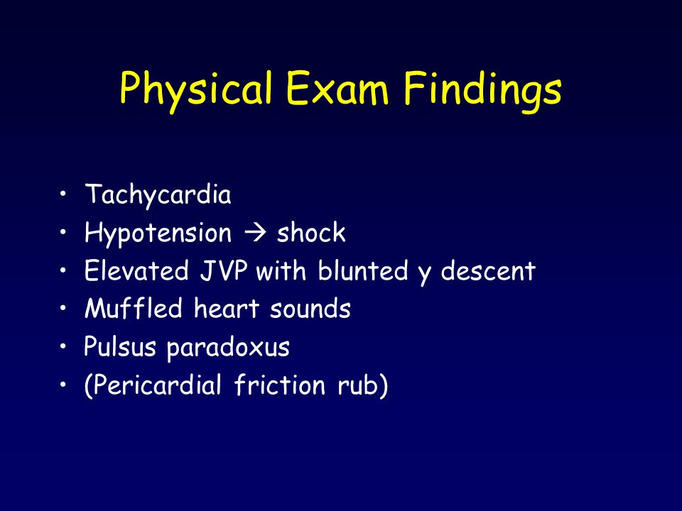 Physical Exam Findings Tachycardia Hypotension  shock Elevated JVP with blunted y descent Muffled heart sounds Pulsus paradoxus (Pericardial friction