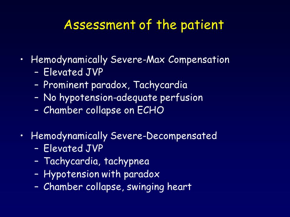 Assessment of the patient Hemodynamically Severe-Max Compensation –Elevated JVP –Prominent paradox, Tachycardia –No hypotension-adequate perfusion –Ch