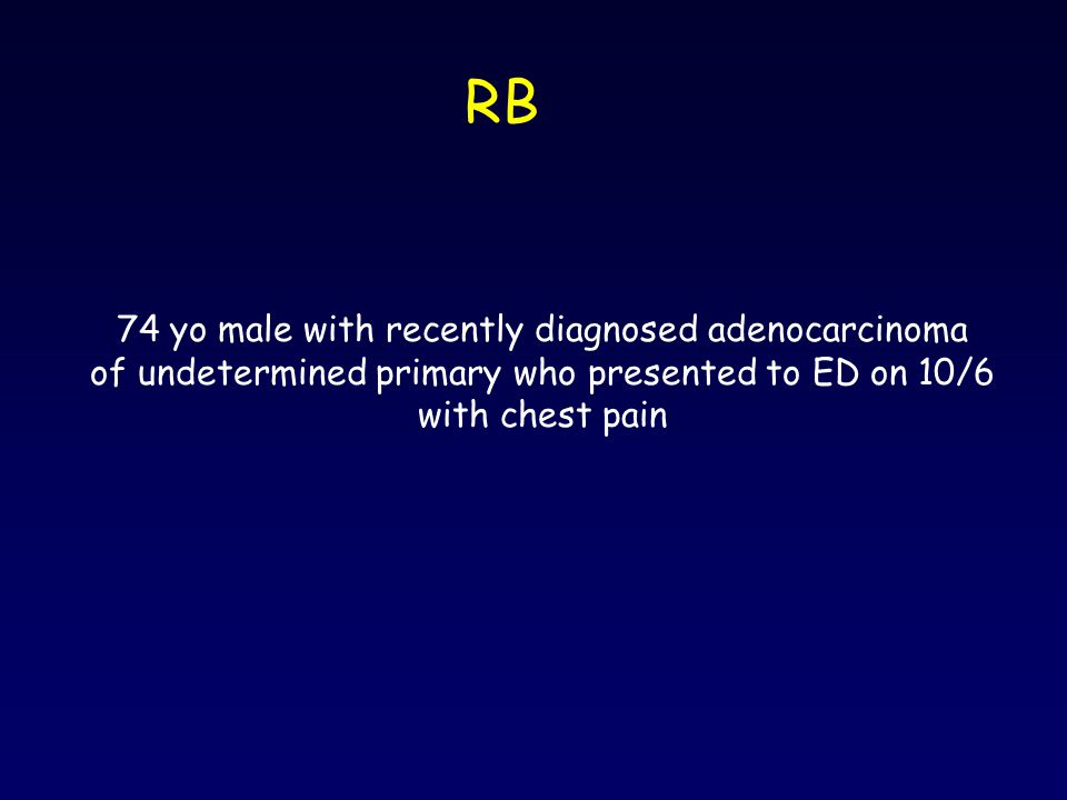 RB 74 yo male with recently diagnosed adenocarcinoma of undetermined primary who presented to ED on 10/6 with chest pain