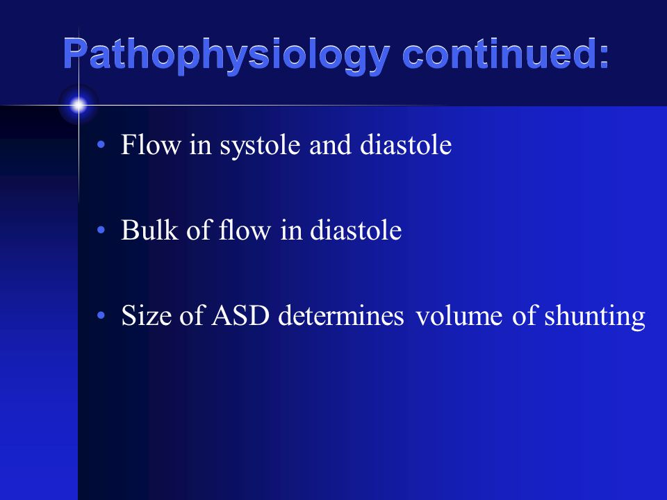 Pathophysiology continued: Flow in systole and diastole Bulk of flow in diastole Size of ASD determines volume of shunting