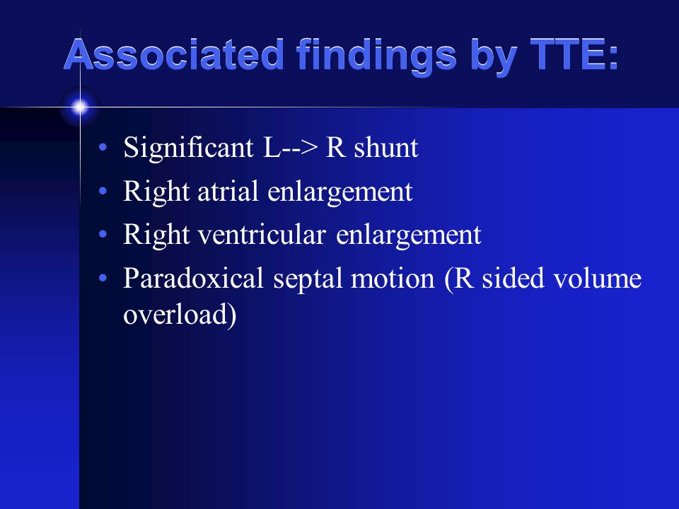 Associated findings by TTE: Significant L--> R shunt Right atrial enlargement Right ventricular enlargement Paradoxical septal motion (R sided volume