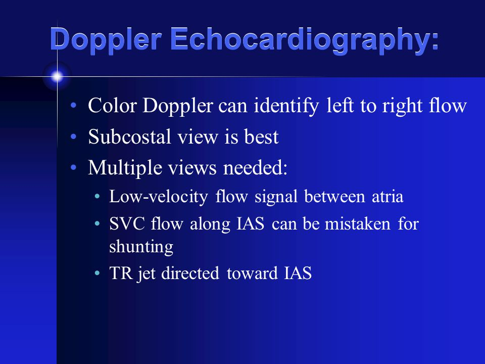 Doppler Echocardiography: Color Doppler can identify left to right flow Subcostal view is best Multiple views needed: Low-velocity flow signal between