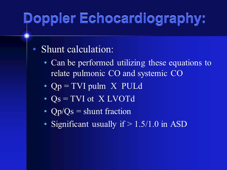 Doppler Echocardiography: Shunt calculation: Can be performed utilizing these equations to relate pulmonic CO and systemic CO Qp = TVI pulm X PULd Qs