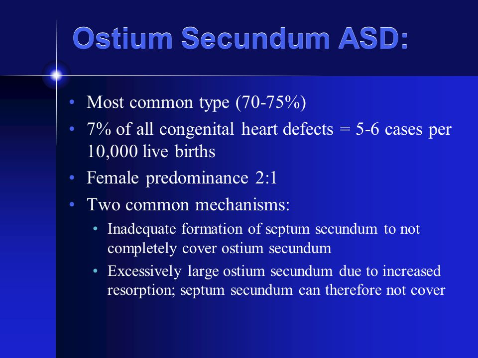 Ostium Secundum ASD: Most common type (70-75%) 7% of all congenital heart defects = 5-6 cases per 10,000 live births Female predominance 2:1 Two commo