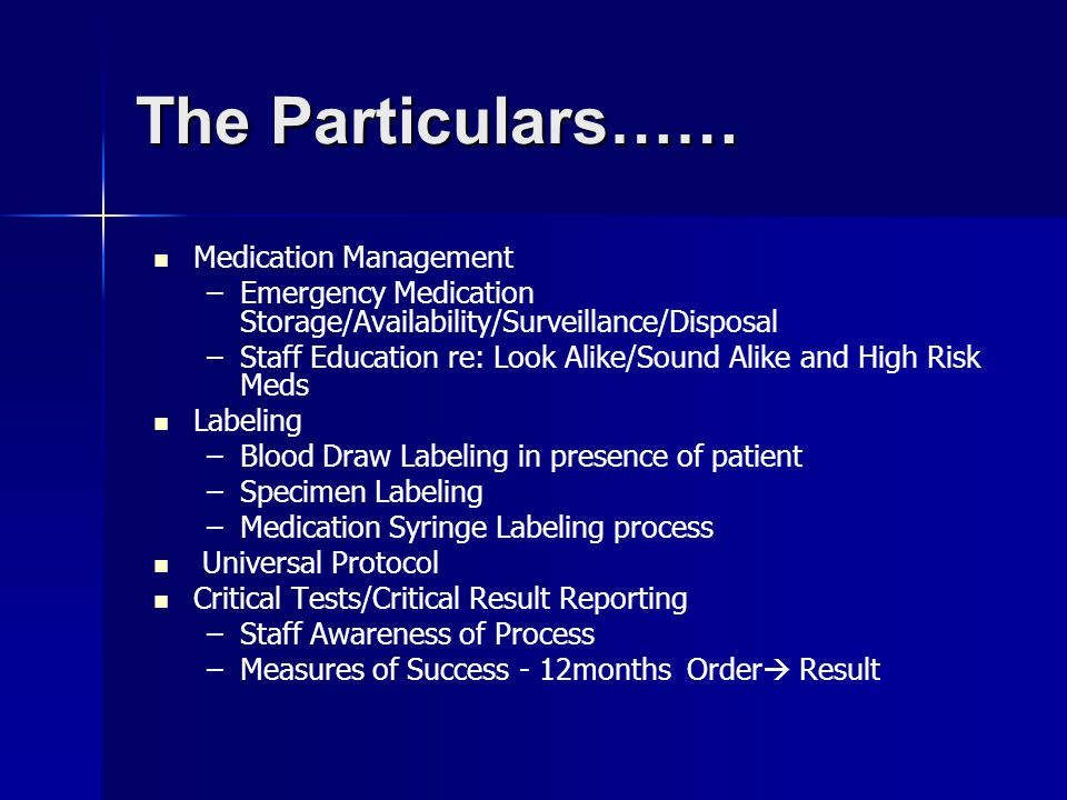The Particulars…… Medication Management – –Emergency Medication Storage/Availability/Surveillance/Disposal – –Staff Education re: Look Alike/Sound Alike and High Risk Meds Labeling – –Blood Draw Labeling in presence of patient – –Specimen Labeling – –Medication Syringe Labeling process Universal Protocol Critical Tests/Critical Result Reporting – –Staff Awareness of Process – –Measures of Success - 12months Order  Result