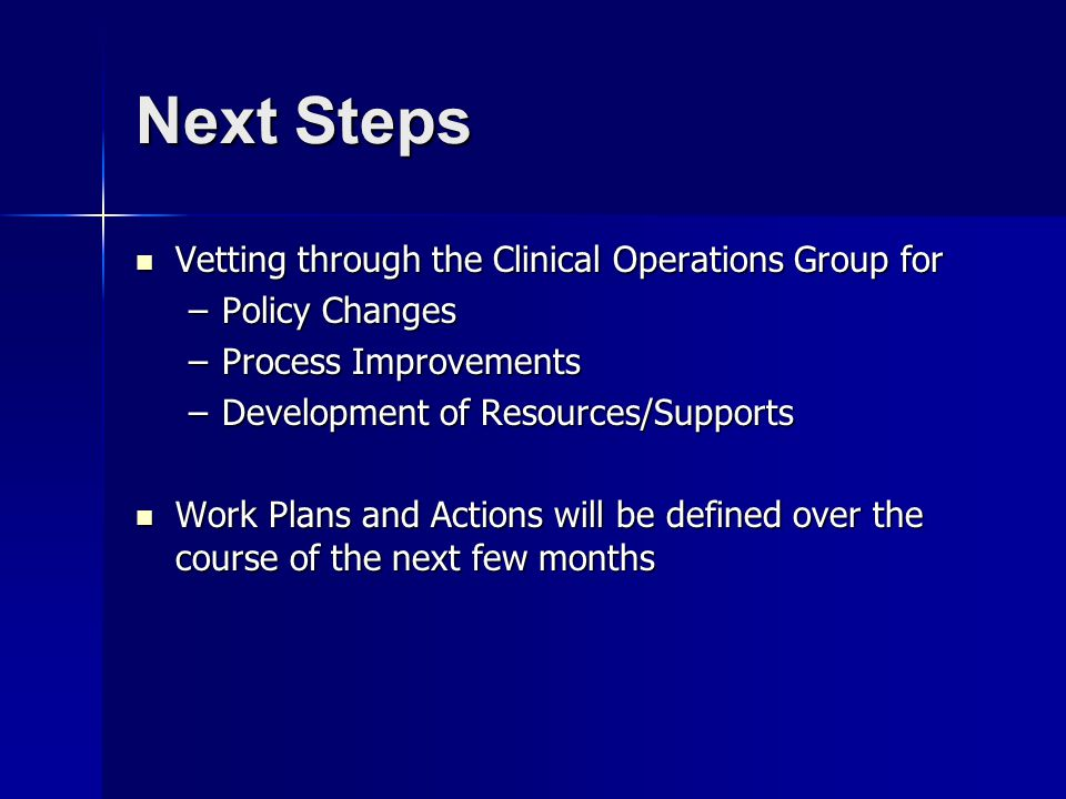 Next Steps Vetting through the Clinical Operations Group for Vetting through the Clinical Operations Group for –Policy Changes –Process Improvements –Development of Resources/Supports Work Plans and Actions will be defined over the course of the next few months Work Plans and Actions will be defined over the course of the next few months