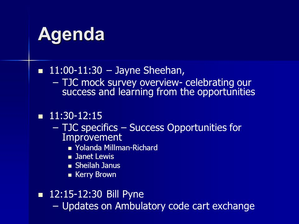 Agenda 11:00-11:30 – Jayne Sheehan, – –TJC mock survey overview- celebrating our success and learning from the opportunities 11:30-12:15 – –TJC specifics – Success Opportunities for Improvement Yolanda Millman-Richard Janet Lewis Sheilah Janus Kerry Brown 12:15-12:30 Bill Pyne – –Updates on Ambulatory code cart exchange