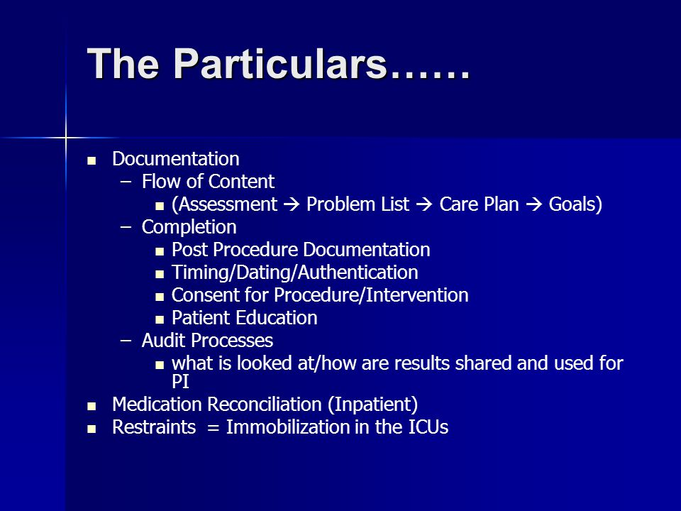 The Particulars…… Documentation – –Flow of Content (Assessment  Problem List  Care Plan  Goals) – –Completion Post Procedure Documentation Timing/Dating/Authentication Consent for Procedure/Intervention Patient Education – –Audit Processes what is looked at/how are results shared and used for PI Medication Reconciliation (Inpatient) Restraints = Immobilization in the ICUs