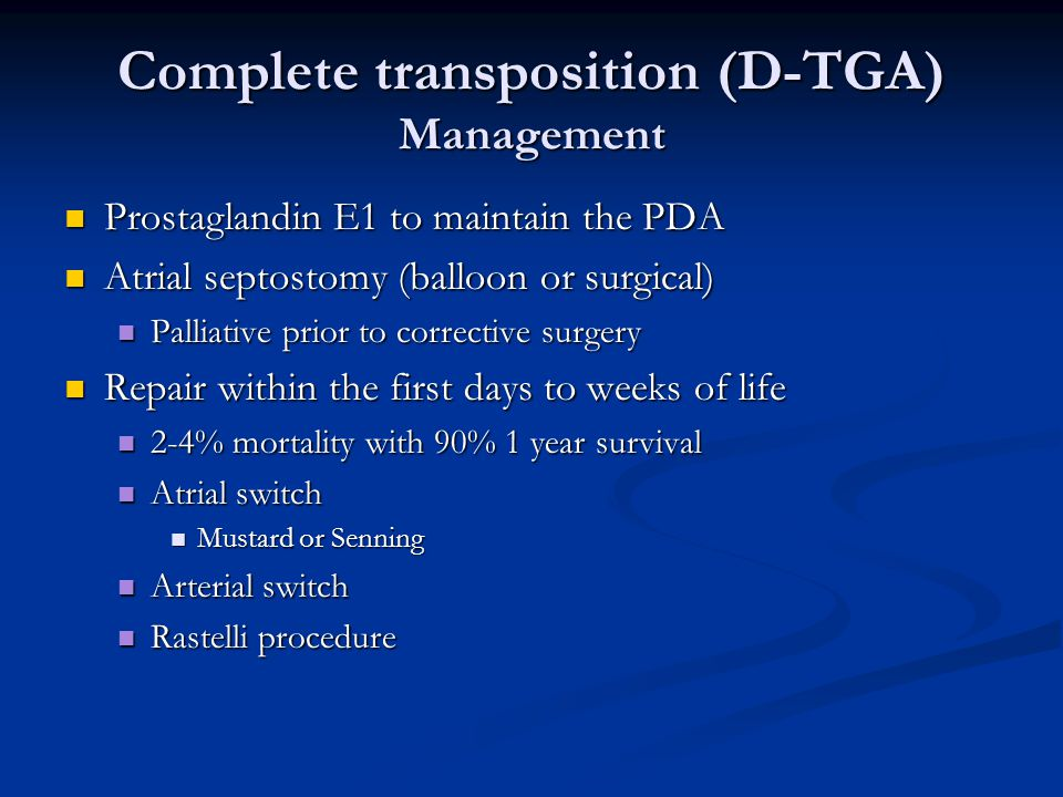 Complete transposition (D-TGA) Management Prostaglandin E1 to maintain the PDA Prostaglandin E1 to maintain the PDA Atrial septostomy (balloon or surg