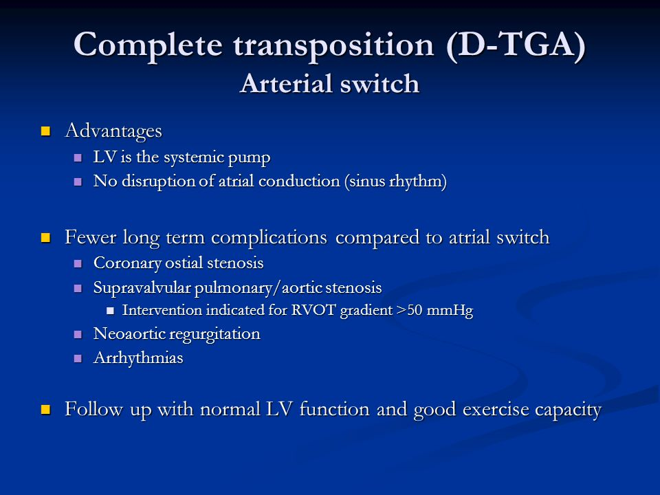 Complete transposition (D-TGA) Arterial switch Advantages Advantages LV is the systemic pump LV is the systemic pump No disruption of atrial conductio