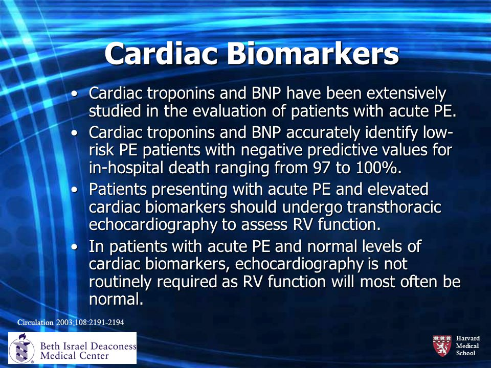 Harvard Medical School Cardiac Biomarkers Cardiac troponins and BNP have been extensively studied in the evaluation of patients with acute PE.Cardiac