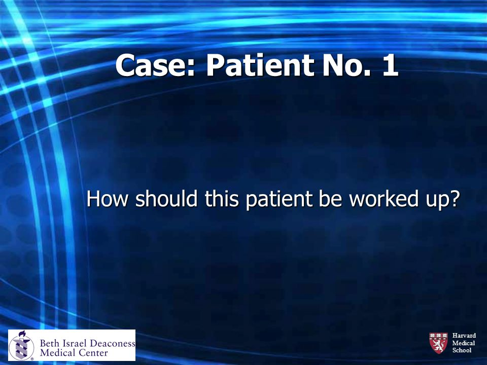 Harvard Medical School Case: Patient No. 1 How should this patient be worked up?