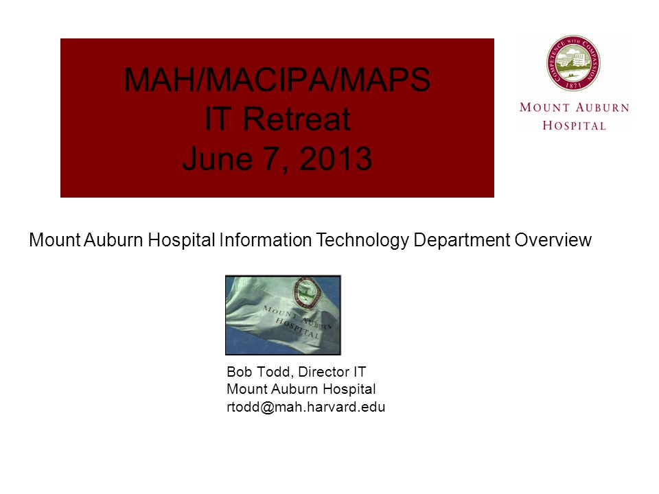 Information Systems Overview Customers  Institutions' Systems Hosted At Mount Auburn Data Center Mount Auburn Hospital BID Needham Hospital MAPS Caregroup Homecare New England Baptist Hospital  Some Major Affiliates Supported Atrius Health, MIT, Harvard Univ, Lesley Univ, Joseph Smith Centers, Marino Center,...