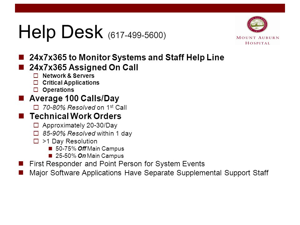 Help Desk (617-499-5600) 24x7x365 to Monitor Systems and Staff Help Line 24x7x365 Assigned On Call  Network & Servers  Critical Applications  Operations Average 100 Calls/Day  70-80% Resolved on 1 st Call Technical Work Orders  Approximately 20-30/Day  85-90% Resolved within 1 day  >1 Day Resolution 50-75% Off Main Campus 25-50% On Main Campus First Responder and Point Person for System Events Major Software Applications Have Separate Supplemental Support Staff