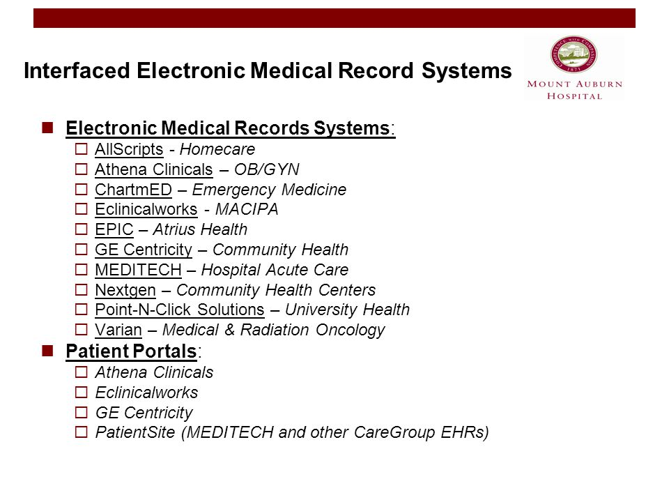 Interfaced Electronic Medical Record Systems Electronic Medical Records Systems:  AllScripts - Homecare  Athena Clinicals – OB/GYN  ChartmED – Emergency Medicine  Eclinicalworks - MACIPA  EPIC – Atrius Health  GE Centricity – Community Health  MEDITECH – Hospital Acute Care  Nextgen – Community Health Centers  Point-N-Click Solutions – University Health  Varian – Medical & Radiation Oncology Patient Portals:  Athena Clinicals  Eclinicalworks  GE Centricity  PatientSite (MEDITECH and other CareGroup EHRs)