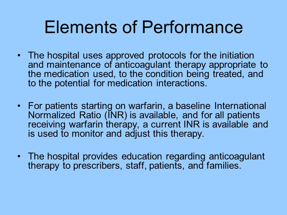 Elements of Performance The hospital uses approved protocols for the initiation and maintenance of anticoagulant therapy appropriate to the medication used, to the condition being treated, and to the potential for medication interactions.