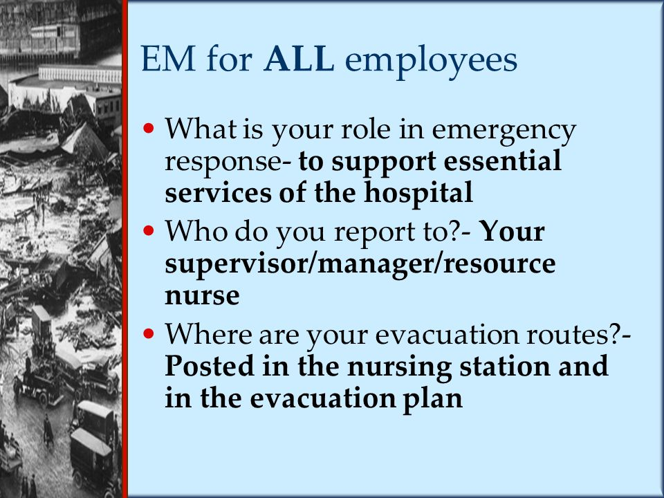 EM for ALL employees What is your role in emergency response- to support essential services of the hospital Who do you report to?- Your supervisor/manager/resource nurse Where are your evacuation routes?- Posted in the nursing station and in the evacuation plan