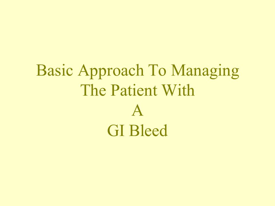 Basic Approach To Managing The Patient With A GI Bleed